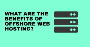 WHAT ARE THE BENEFITS OF OFFSHORE WEB HOSTING?